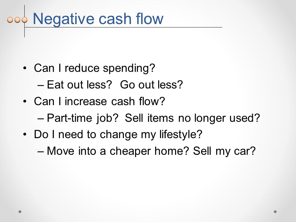 Negative cash flow Can I reduce spending. –Eat out less.