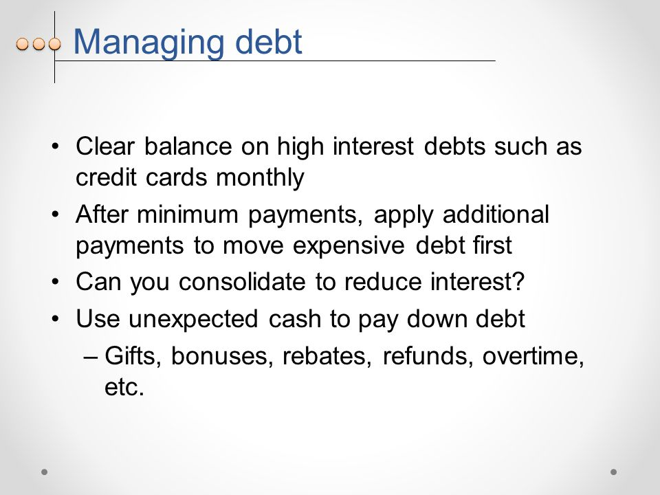 Managing debt Clear balance on high interest debts such as credit cards monthly After minimum payments, apply additional payments to move expensive debt first Can you consolidate to reduce interest.