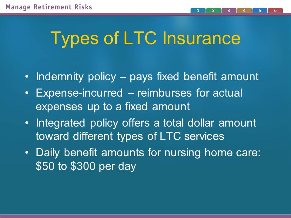 Types of LTC Insurance Indemnity policy – pays fixed benefit amount Expense-incurred – reimburses for actual expenses up to a fixed amount Integrated policy offers a total dollar amount toward different types of LTC services Daily benefit amounts for nursing home care: $50 to $300 per day