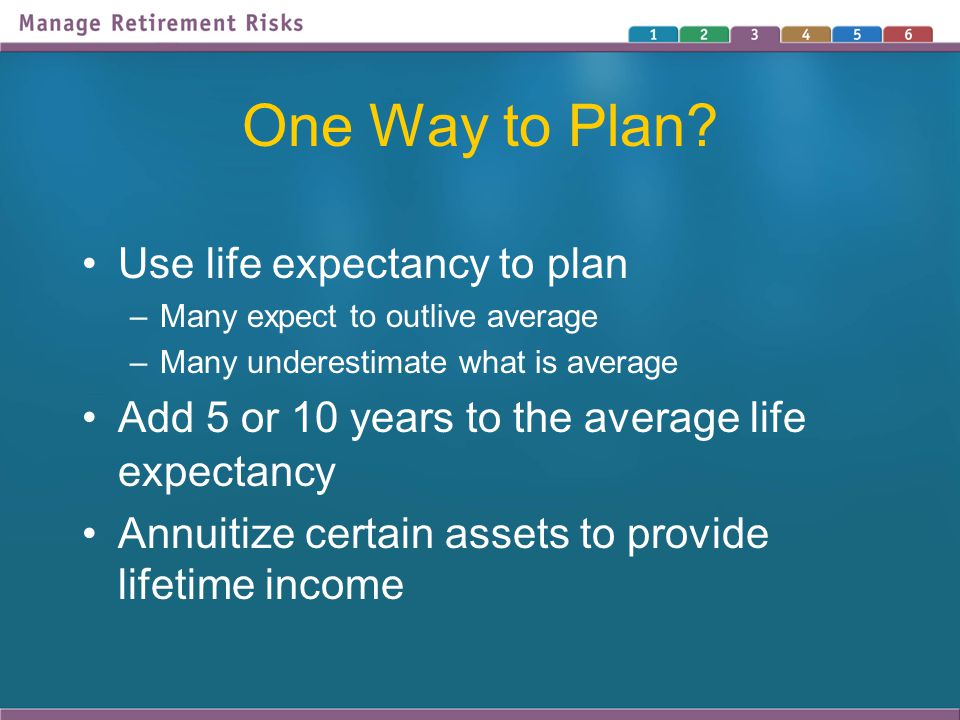 One Way to Plan? Use life expectancy to plan –Many expect to outlive average –Many underestimate what is average Add 5 or 10 years to the average life