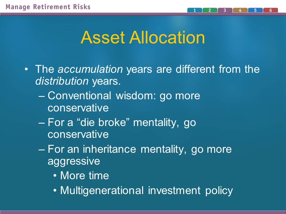 """Asset Allocation The accumulation years are different from the distribution years. –Conventional wisdom: go more conservative –For a """"die broke"""" menta"""
