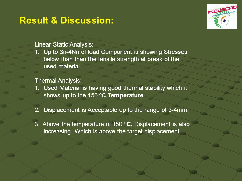 Result & Discussion: Linear Static Analysis: 1.Up to 3n-4Nn of load Component is showing Stresses below than than the tensile strength at break of the used material.