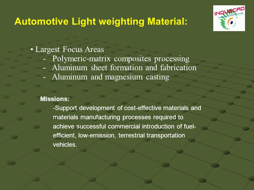Largest Focus Areas - Polymeric-matrix composites processing - Aluminum sheet formation and fabrication - Aluminum and magnesium casting Missions: - Support development of cost-effective materials and materials manufacturing processes required to achieve successful commercial introduction of fuel- efficient, low-emission, terrestrial transportation vehicles.