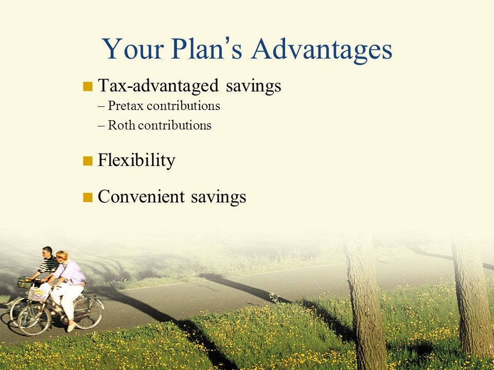 Your Plan ' s Advantages  Tax-advantaged savings – Pretax contributions – Roth contributions  Flexibility  Convenient savings