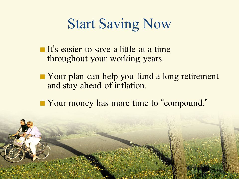 Start Saving Now  It ' s easier to save a little at a time throughout your working years.