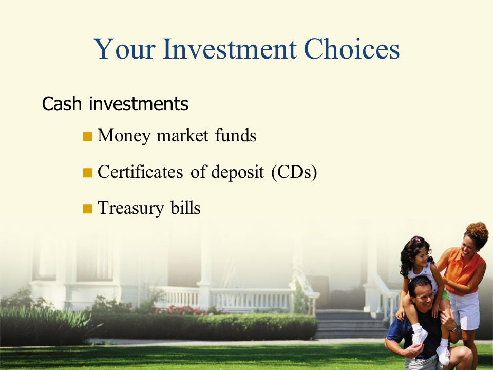 Your Investment Choices Cash investments  Money market funds  Certificates of deposit (CDs)  Treasury bills