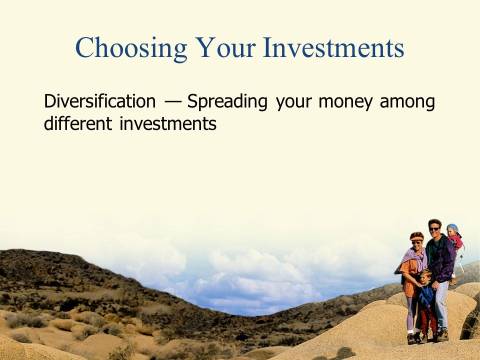 Choosing Your Investments Diversification — Spreading your money among different investments