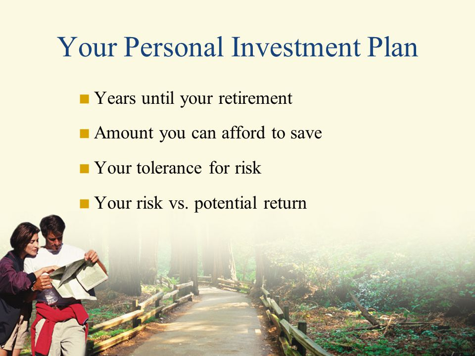 Your Personal Investment Plan  Years until your retirement  Amount you can afford to save  Your tolerance for risk  Your risk vs.