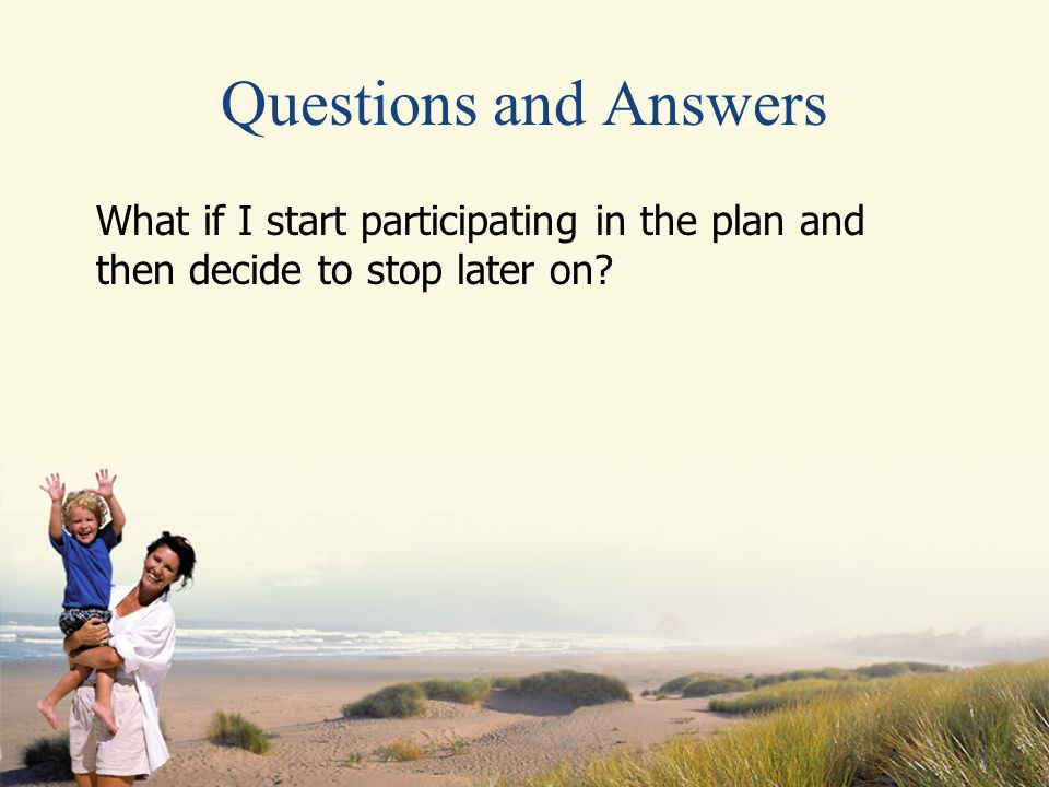 Questions and Answers What if I start participating in the plan and then decide to stop later on