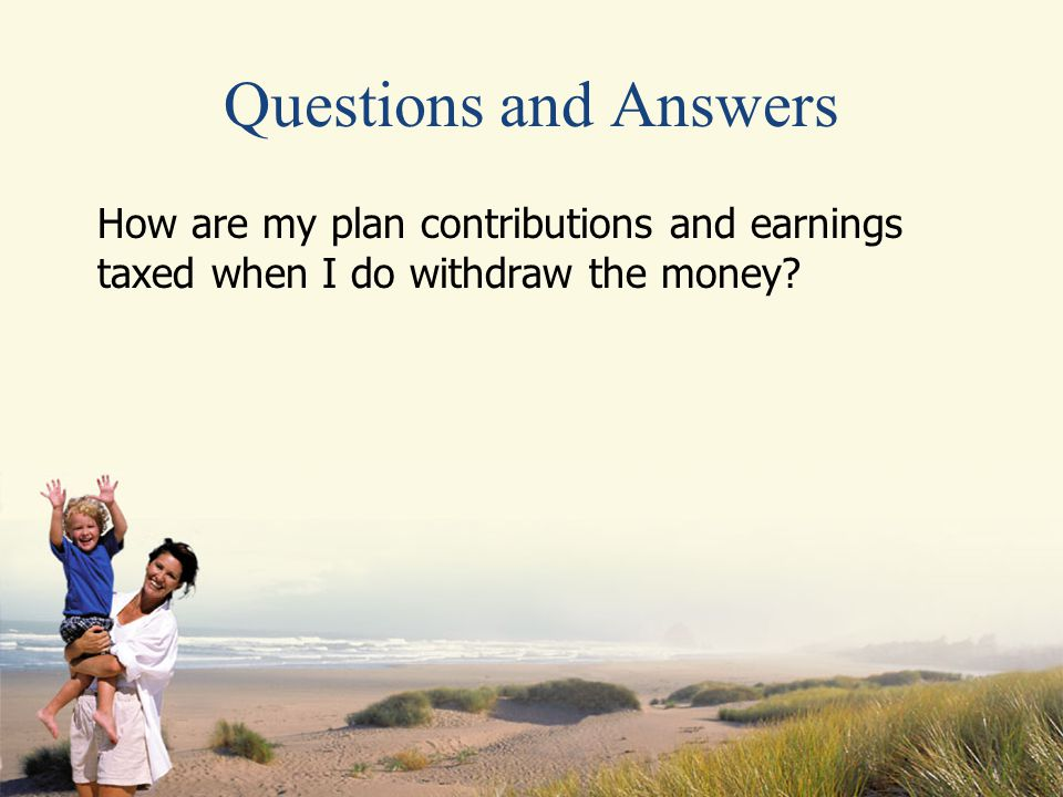 Questions and Answers How are my plan contributions and earnings taxed when I do withdraw the money