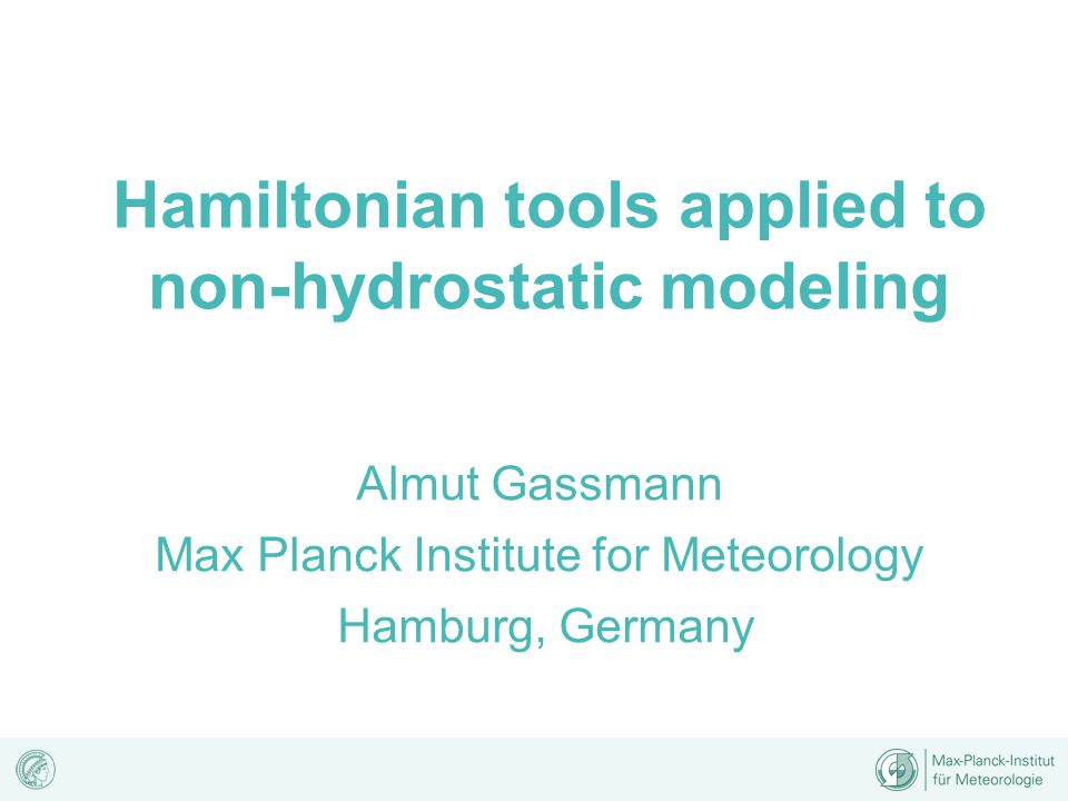 Hamiltonian tools applied to non-hydrostatic modeling Almut Gassmann Max Planck Institute for Meteorology Hamburg, Germany