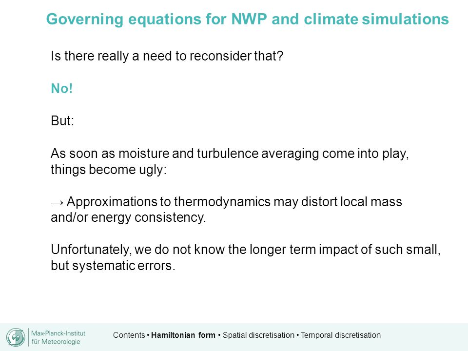 Contents Hamiltonian form Spatial discretisation Temporal discretisation Governing equations for NWP and climate simulations Is there really a need to reconsider that.