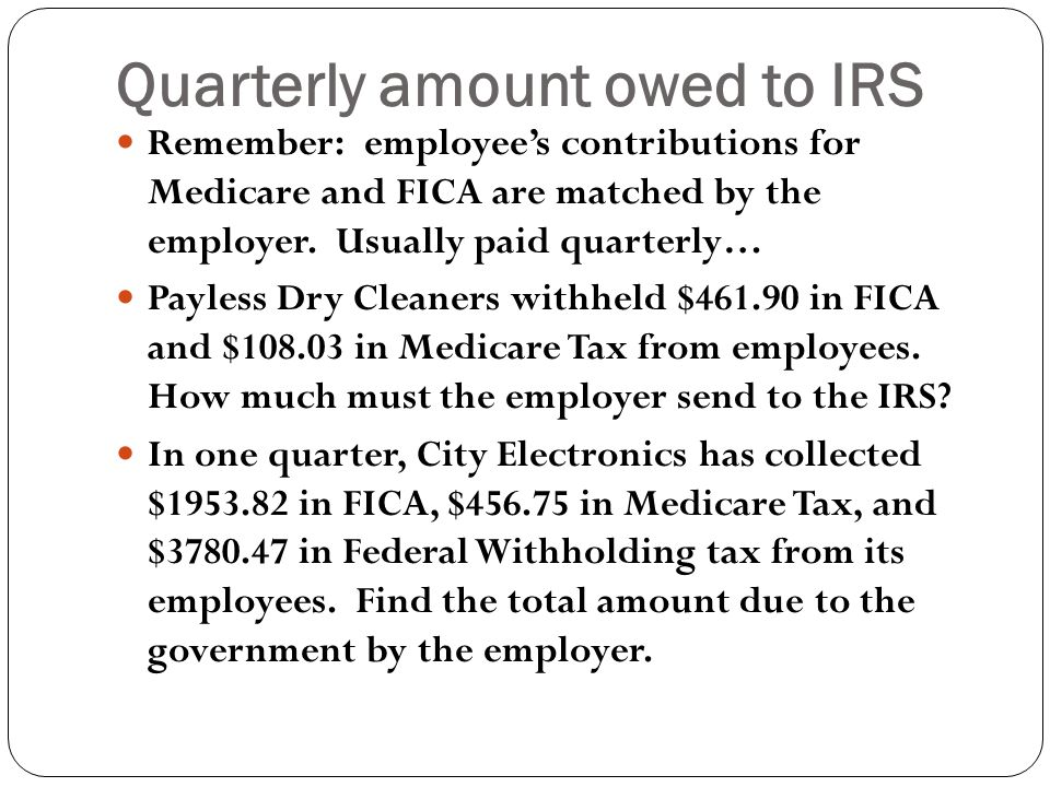 Quarterly amount owed to IRS Remember: employee's contributions for Medicare and FICA are matched by the employer.