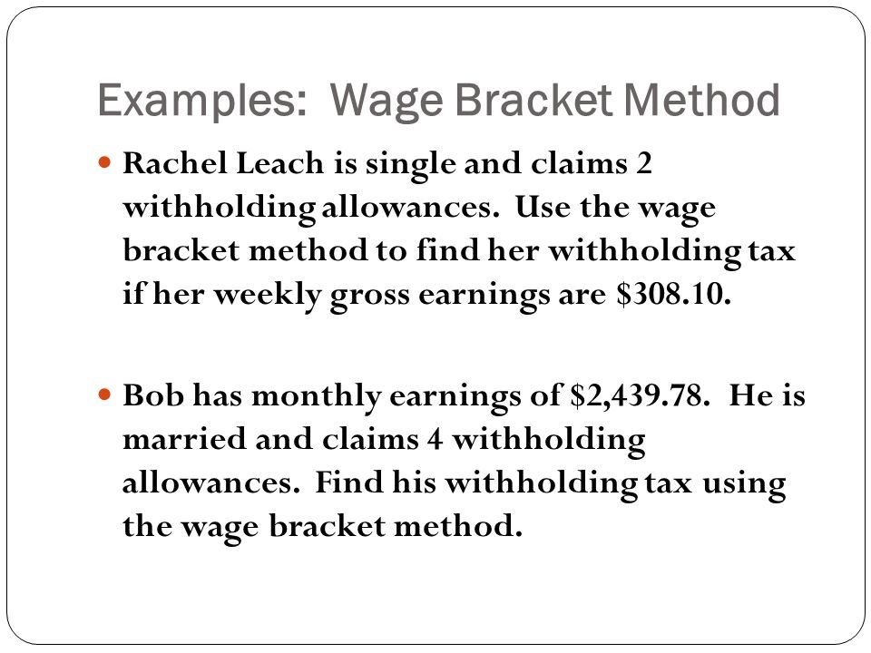 Examples: Wage Bracket Method Rachel Leach is single and claims 2 withholding allowances.