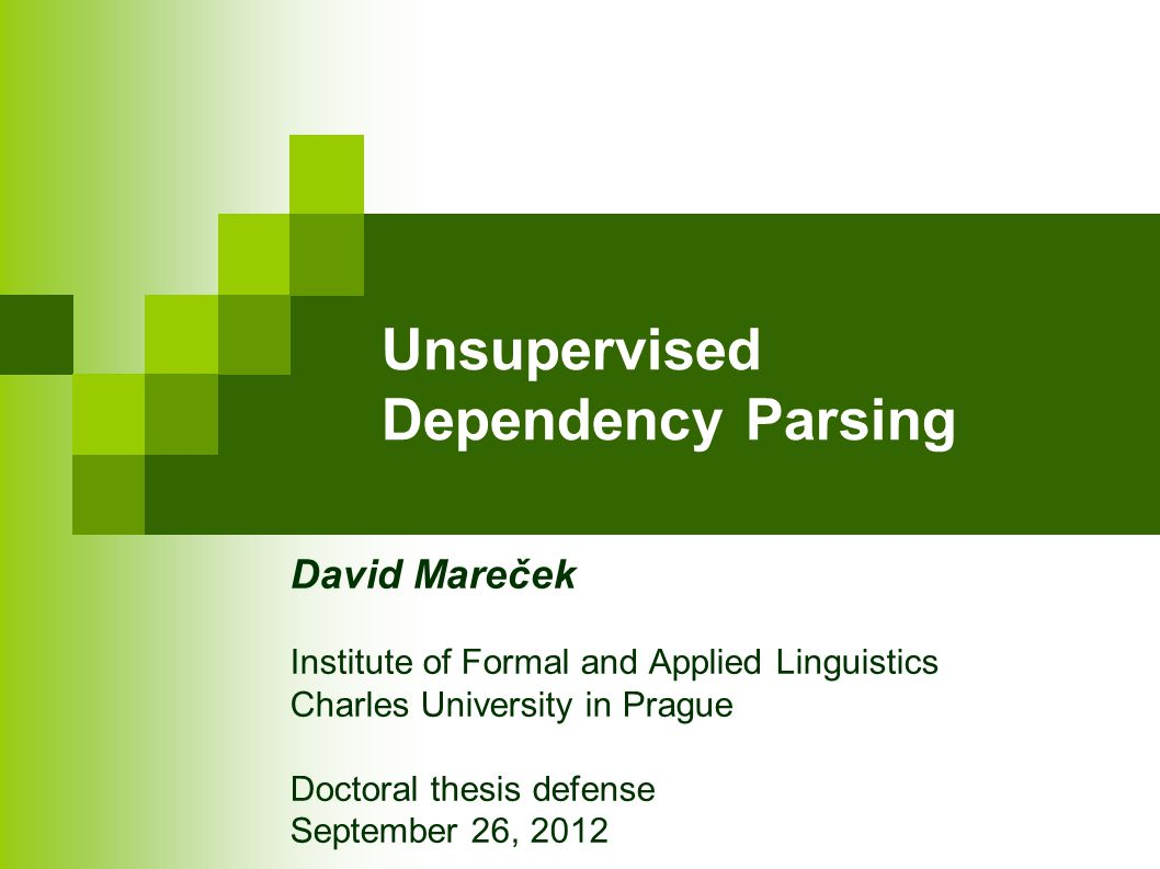 Unsupervised Dependency Parsing David Mareček Institute of Formal and Applied Linguistics Charles University in Prague Doctoral thesis defense September 26, 2012