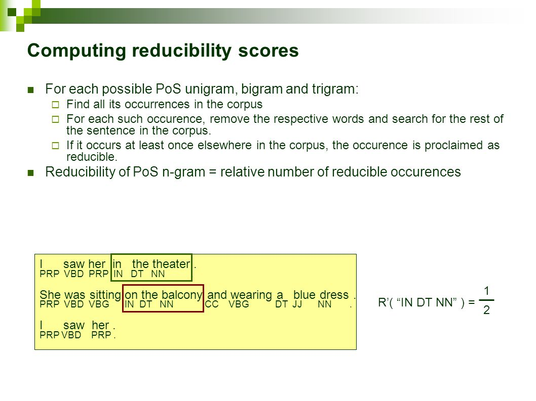 Computing reducibility scores For each possible PoS unigram, bigram and trigram:  Find all its occurrences in the corpus  For each such occurence, remove the respective words and search for the rest of the sentence in the corpus.