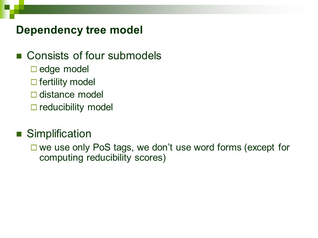 Dependency tree model Consists of four submodels  edge model  fertility model  distance model  reducibility model Simplification  we use only PoS tags, we don't use word forms (except for computing reducibility scores)