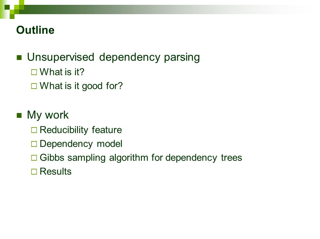Gibbs sampling Initialization  A random projective dependency tree is generated for each sentence Sampling  A small changes in dependency structures are being done in many iterations across the treebank  Small changes are chosen randomly with respect to the probability distribution of the resulting treebanks Decoding  Final trees are built according to the last 100 samples