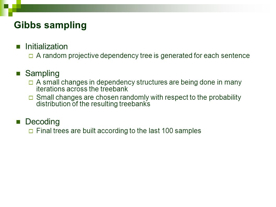 Gibbs sampling Initialization  A random projective dependency tree is generated for each sentence Sampling  A small changes in dependency structures are being done in many iterations across the treebank  Small changes are chosen randomly with respect to the probability distribution of the resulting treebanks Decoding  Final trees are built according to the last 100 samples