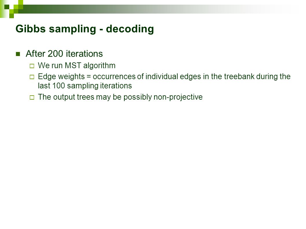 Gibbs sampling - decoding After 200 iterations  We run MST algorithm  Edge weights = occurrences of individual edges in the treebank during the last 100 sampling iterations  The output trees may be possibly non-projective