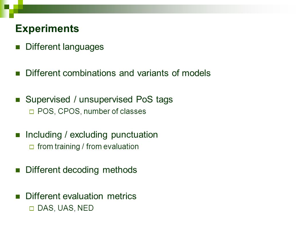 Experiments Different languages Different combinations and variants of models Supervised / unsupervised PoS tags  POS, CPOS, number of classes Including / excluding punctuation  from training / from evaluation Different decoding methods Different evaluation metrics  DAS, UAS, NED