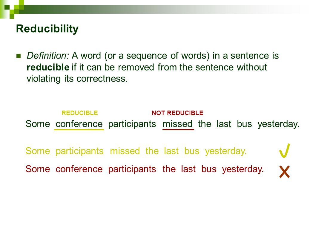 Reducibility Definition: A word (or a sequence of words) in a sentence is reducible if it can be removed from the sentence without violating its correctness.