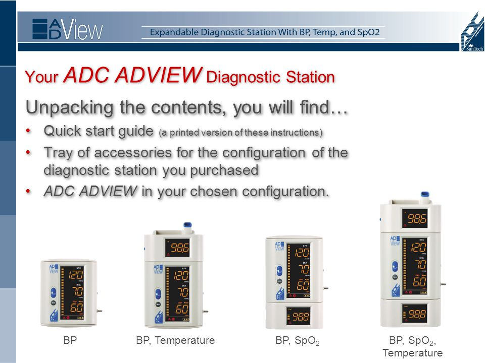 Your ADC ADVIEW Diagnostic Station Unpacking the contents, you will find… Quick start guide (a printed version of these instructions)Quick start guide (a printed version of these instructions) Tray of accessories for the configuration of the diagnostic station you purchasedTray of accessories for the configuration of the diagnostic station you purchased ADC ADVIEW in your chosen configuration.ADC ADVIEW in your chosen configuration.
