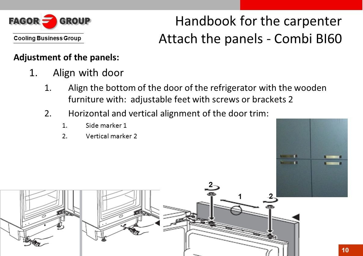 Cooling Business Group 10 1 2 2 Handbook for the carpenter Attach the panels - Combi BI60 Adjustment of the panels: 1.Align with door 1.Align the bottom of the door of the refrigerator with the wooden furniture with: adjustable feet with screws or brackets 2 2.Horizontal and vertical alignment of the door trim: 1.Side marker 1 2.Vertical marker 2