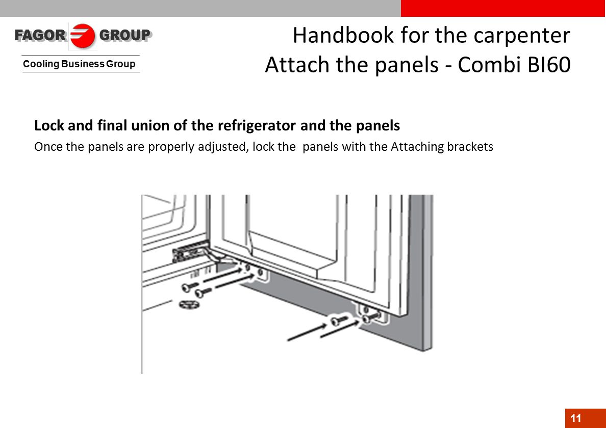 Cooling Business Group 11 Handbook for the carpenter Attach the panels - Combi BI60 Lock and final union of the refrigerator and the panels Once the panels are properly adjusted, lock the panels with the Attaching brackets