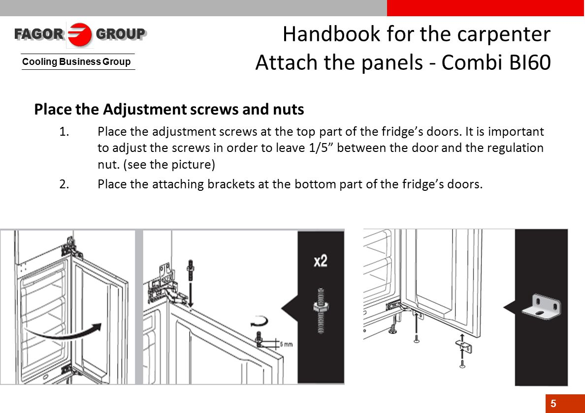 Cooling Business Group 5 Handbook for the carpenter Attach the panels - Combi BI60 Place the Adjustment screws and nuts 1.Place the adjustment screws at the top part of the fridge's doors.