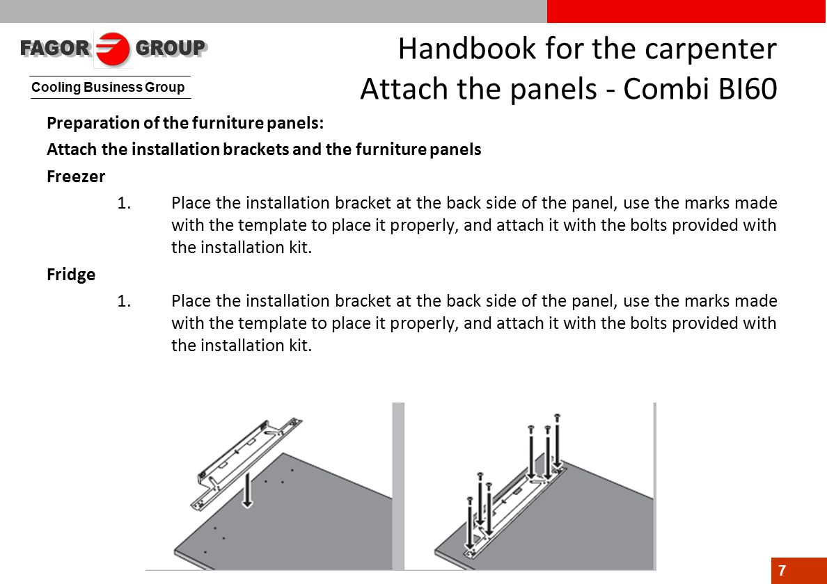 Cooling Business Group 7 Handbook for the carpenter Attach the panels - Combi BI60 Preparation of the furniture panels: Attach the installation brackets and the furniture panels Freezer 1.Place the installation bracket at the back side of the panel, use the marks made with the template to place it properly, and attach it with the bolts provided with the installation kit.