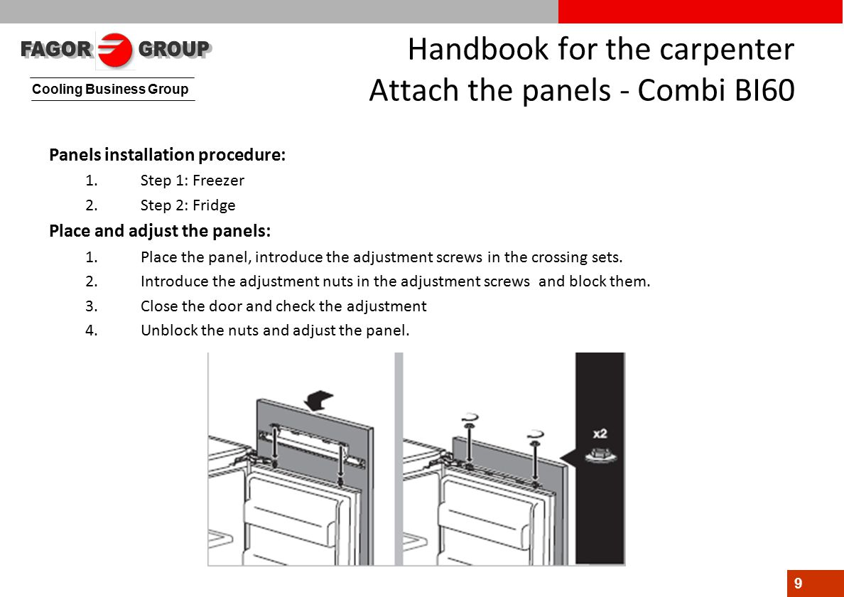 Cooling Business Group 9 Handbook for the carpenter Attach the panels - Combi BI60 Panels installation procedure: 1.Step 1: Freezer 2.Step 2: Fridge Place and adjust the panels: 1.Place the panel, introduce the adjustment screws in the crossing sets.