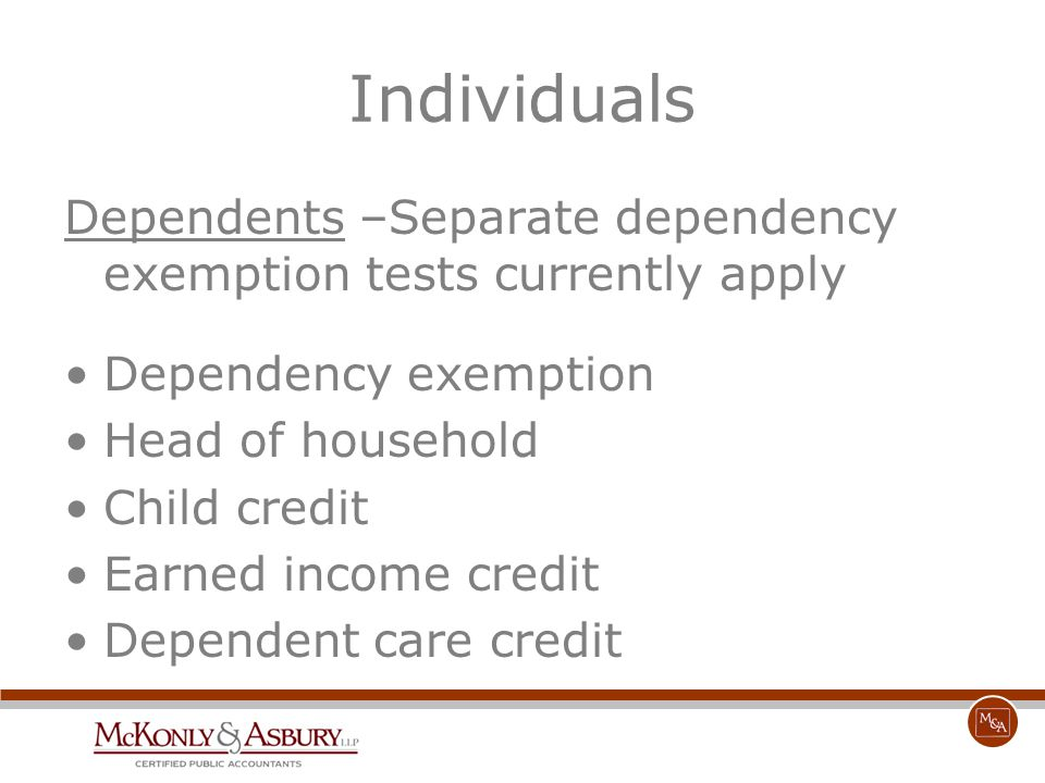 Individuals Dependents –Separate dependency exemption tests currently apply Dependency exemption Head of household Child credit Earned income credit D