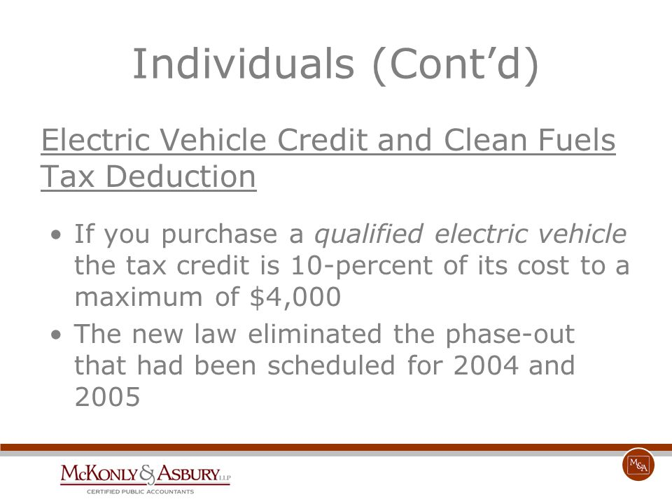 Individuals (Cont'd) Electric Vehicle Credit and Clean Fuels Tax Deduction If you purchase a qualified electric vehicle the tax credit is 10-percent o