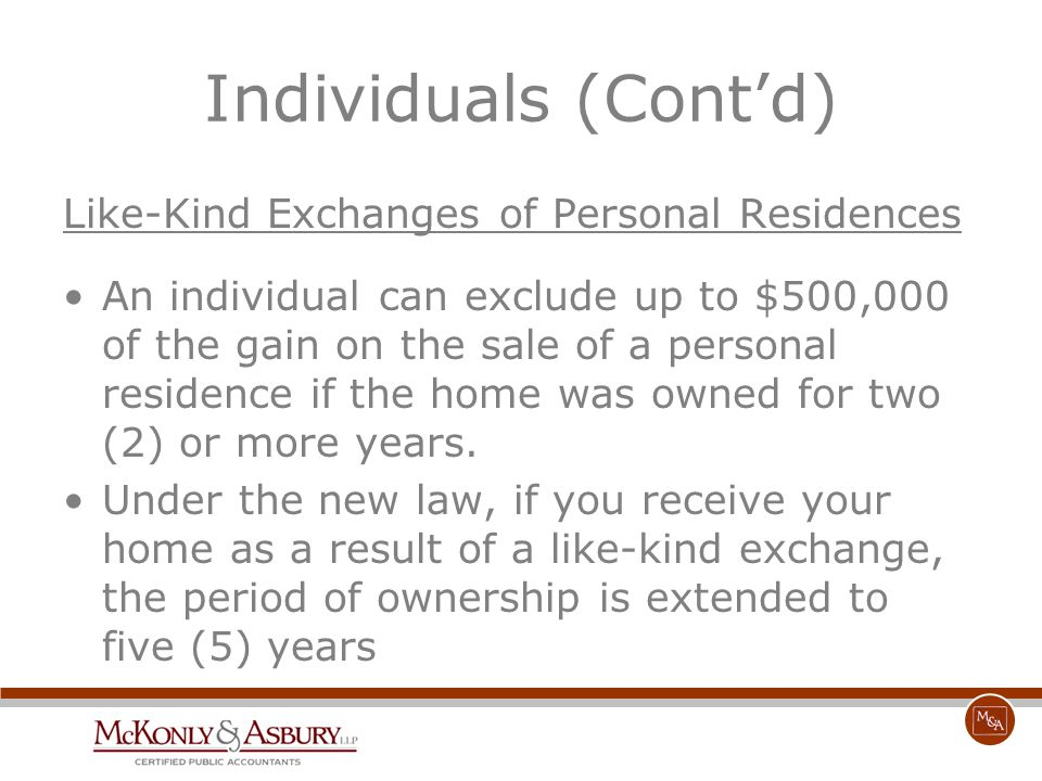 Individuals (Cont'd) Like-Kind Exchanges of Personal Residences An individual can exclude up to $500,000 of the gain on the sale of a personal residen