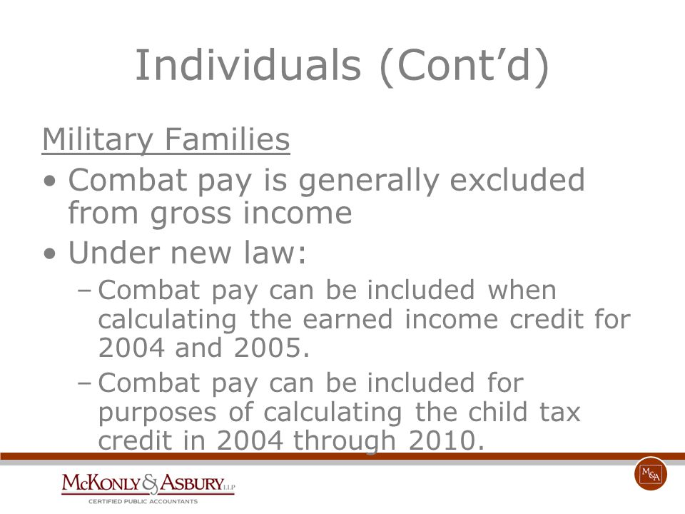 Individuals (Cont'd) Military Families Combat pay is generally excluded from gross income Under new law: –Combat pay can be included when calculating