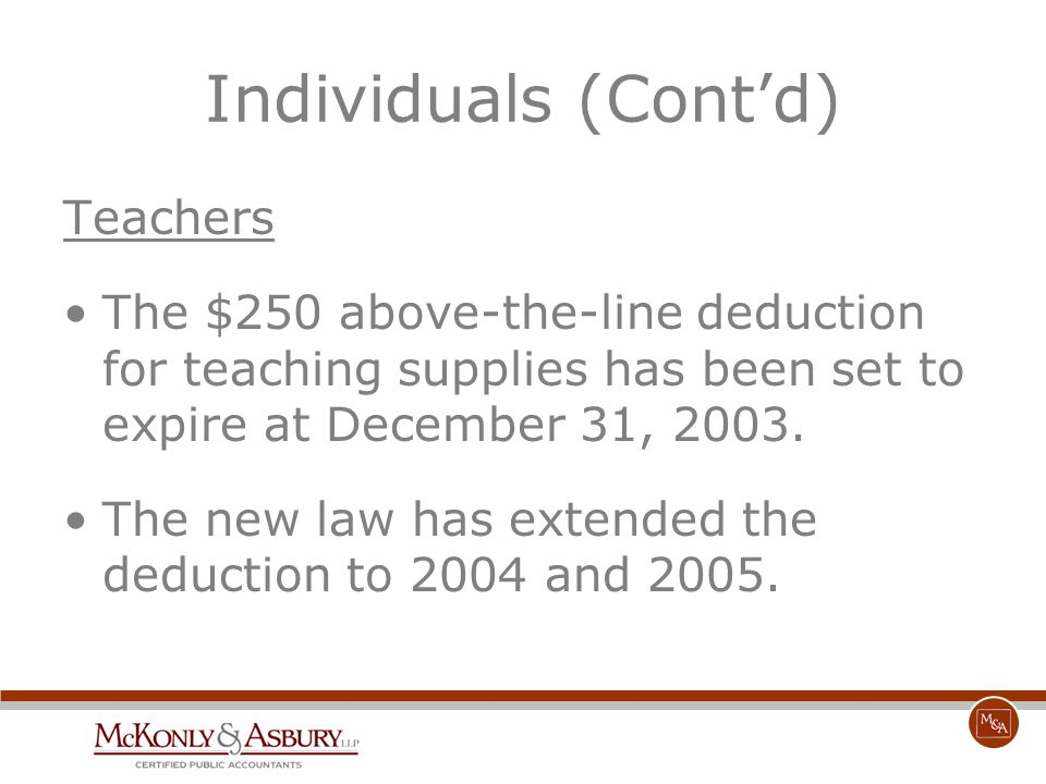 Individuals (Cont'd) Teachers The $250 above-the-line deduction for teaching supplies has been set to expire at December 31, 2003. The new law has ext