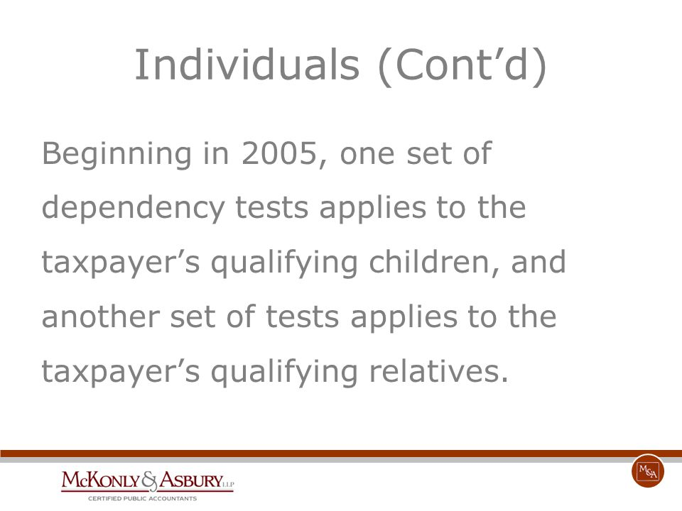 Individuals (Cont'd) Beginning in 2005, one set of dependency tests applies to the taxpayer's qualifying children, and another set of tests applies to