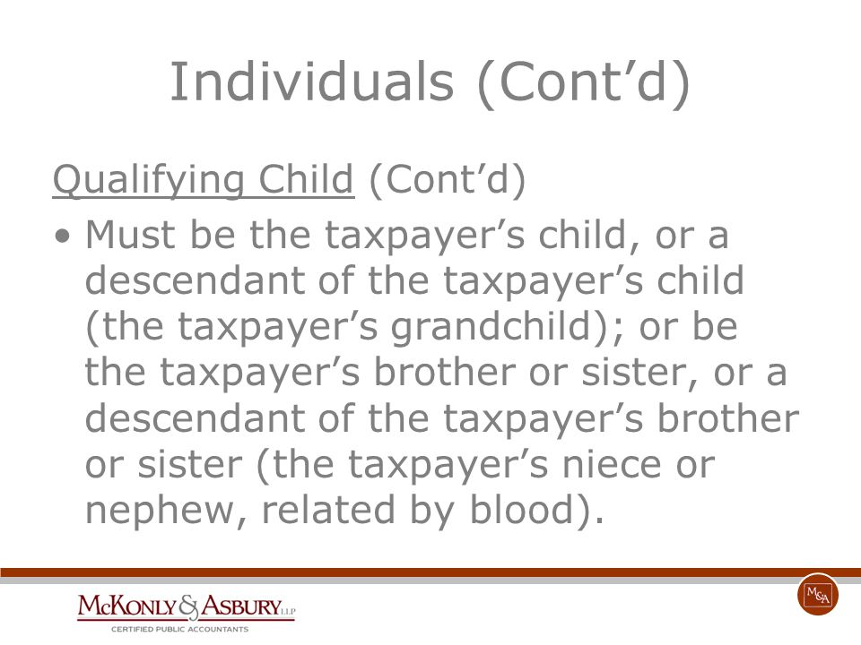 Individuals (Cont'd) Qualifying Child (Cont'd) Must be the taxpayer's child, or a descendant of the taxpayer's child (the taxpayer's grandchild); or b
