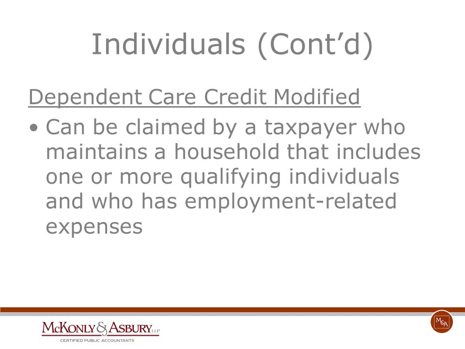 Individuals (Cont'd) Dependent Care Credit Modified Can be claimed by a taxpayer who maintains a household that includes one or more qualifying indivi