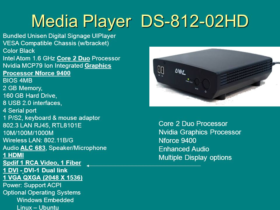 Media Player DS-812-02HD Bundled Unisen Digital Signage UIPlayer VESA Compatible Chassis (w/bracket) Color Black Intel Atom 1.6 GHz Core 2 Duo Processor Nvidia MCP79 Ion Integrated Graphics Processor Nforce 9400 BIOS 4MB 2 GB Memory, 160 GB Hard Drive, 8 USB 2.0 interfaces, 4 Serial port 1 P/S2, keyboard & mouse adaptor 802.3 LAN RJ45, RTL8101E 10M/100M/1000M Wireless LAN: 802.11B/G Audio ALC 683, Speaker/Microphone 1 HDMI Spdif 1 RCA Video, 1 Fiber 1 DVI - DVI-1 Dual link 1 VGA QXGA (2048 X 1536) Power: Support ACPI Optional Operating Systems Windows Embedded Linux – Ubuntu Core 2 Duo Processor Nvidia Graphics Processor Nforce 9400 Enhanced Audio Multiple Display options
