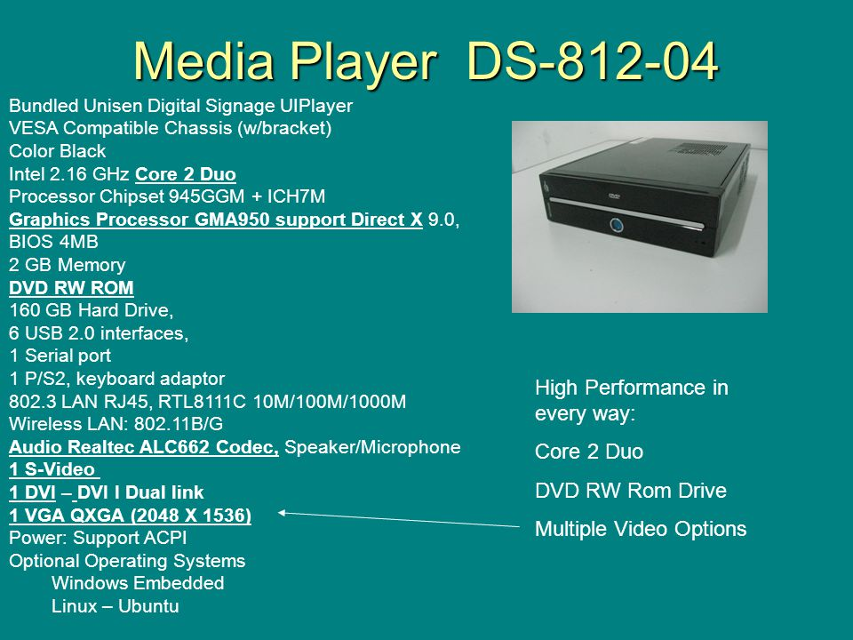 Media Player DS-812-04 Bundled Unisen Digital Signage UIPlayer VESA Compatible Chassis (w/bracket) Color Black Intel 2.16 GHz Core 2 Duo Processor Chipset 945GGM + ICH7M Graphics Processor GMA950 support Direct X 9.0, BIOS 4MB 2 GB Memory DVD RW ROM 160 GB Hard Drive, 6 USB 2.0 interfaces, 1 Serial port 1 P/S2, keyboard adaptor 802.3 LAN RJ45, RTL8111C 10M/100M/1000M Wireless LAN: 802.11B/G Audio Realtec ALC662 Codec, Speaker/Microphone 1 S-Video 1 DVI – DVI I Dual link 1 VGA QXGA (2048 X 1536) Power: Support ACPI Optional Operating Systems Windows Embedded Linux – Ubuntu High Performance in every way: Core 2 Duo DVD RW Rom Drive Multiple Video Options