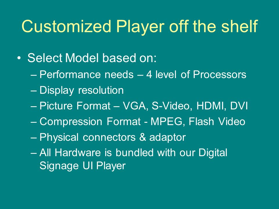 Customized Player off the shelf Select Model based on: –Performance needs – 4 level of Processors –Display resolution –Picture Format – VGA, S-Video, HDMI, DVI –Compression Format - MPEG, Flash Video –Physical connectors & adaptor –All Hardware is bundled with our Digital Signage UI Player