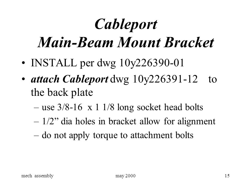 mech assemblymay 200015 Cableport Main-Beam Mount Bracket INSTALL per dwg 10y226390-01 attach Cableport dwg 10y226391-12 to the back plate –use 3/8-16 x 1 1/8 long socket head bolts –1/2 dia holes in bracket allow for alignment –do not apply torque to attachment bolts