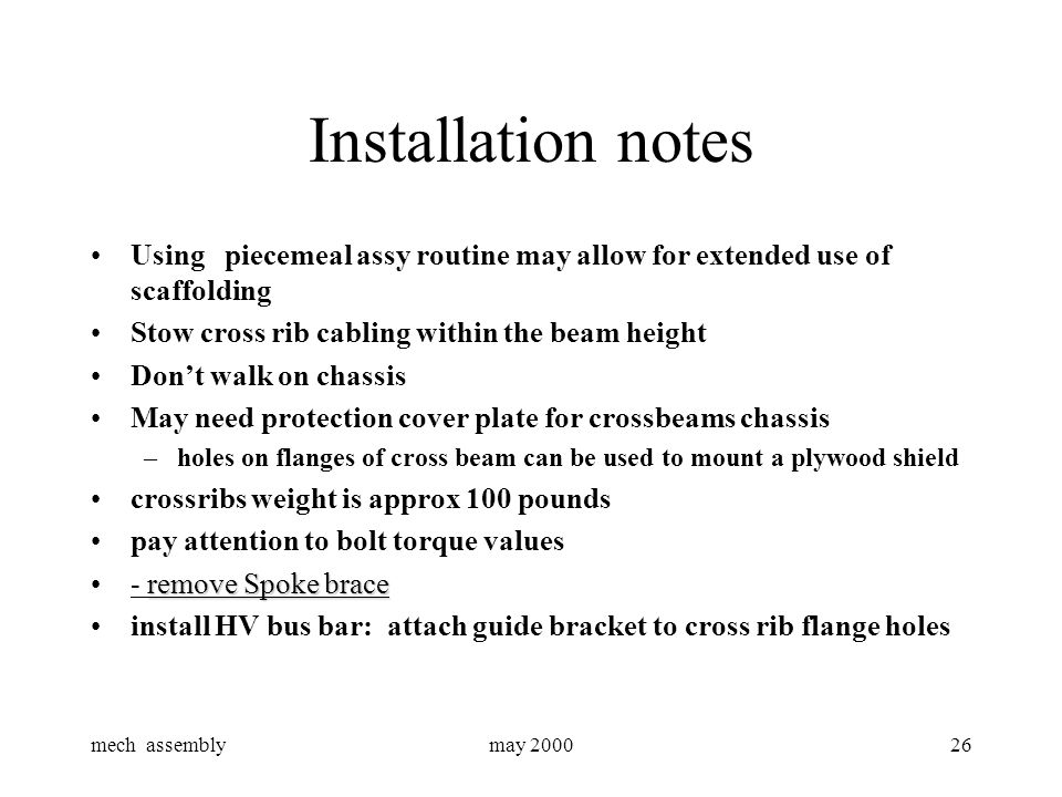 mech assemblymay 200026 Installation notes Using piecemeal assy routine may allow for extended use of scaffolding Stow cross rib cabling within the beam height Don't walk on chassis May need protection cover plate for crossbeams chassis –holes on flanges of cross beam can be used to mount a plywood shield crossribs weight is approx 100 pounds pay attention to bolt torque values remove Spoke brace- remove Spoke brace install HV bus bar: attach guide bracket to cross rib flange holes