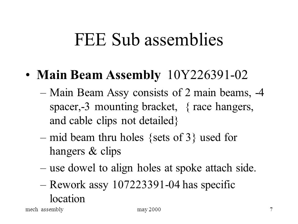 mech assemblymay 20007 FEE Sub assemblies Main Beam Assembly 10Y226391-02 –Main Beam Assy consists of 2 main beams, -4 spacer,-3 mounting bracket, { race hangers, and cable clips not detailed} –mid beam thru holes {sets of 3} used for hangers & clips –use dowel to align holes at spoke attach side.