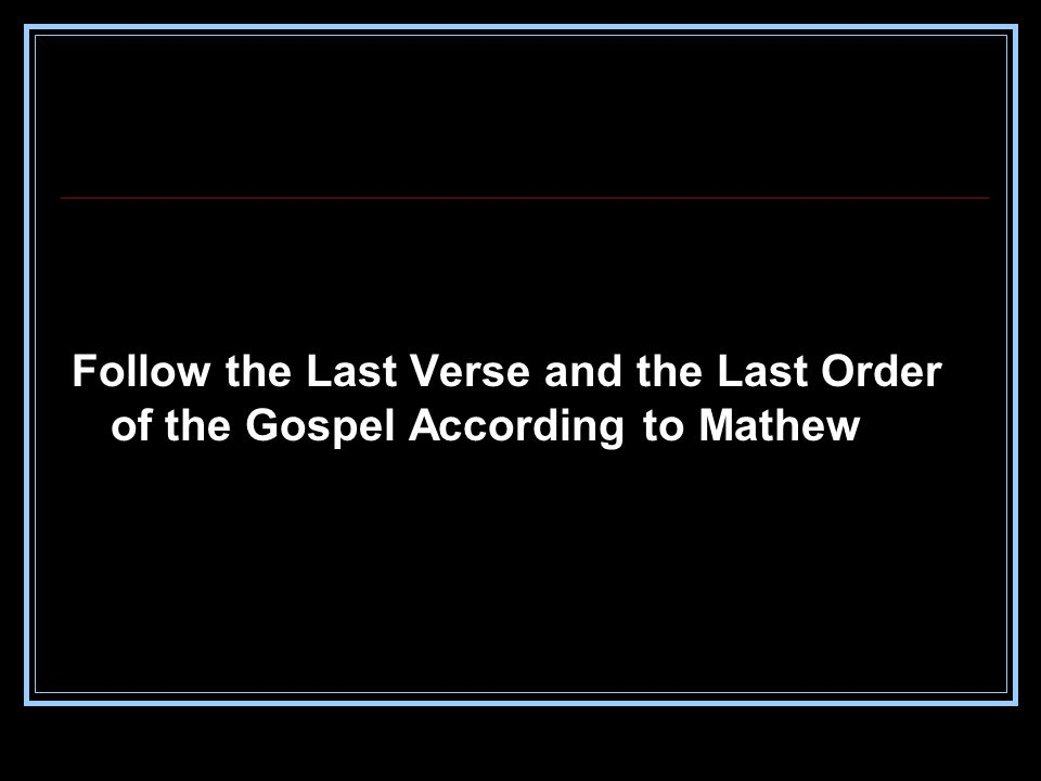 Follow the Last Verse and the Last Order of the Gospel According to Mathew
