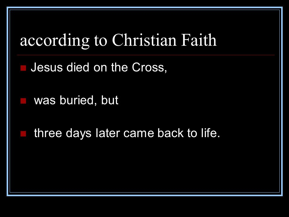 according to Christian Faith Jesus died on the Cross, was buried, but three days later came back to life.