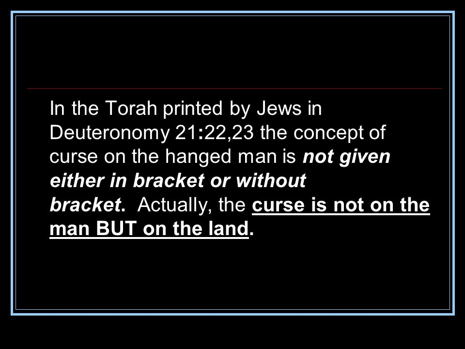 In the Torah printed by Jews in Deuteronomy 21:22,23 the concept of curse on the hanged man is not given either in bracket or without bracket.