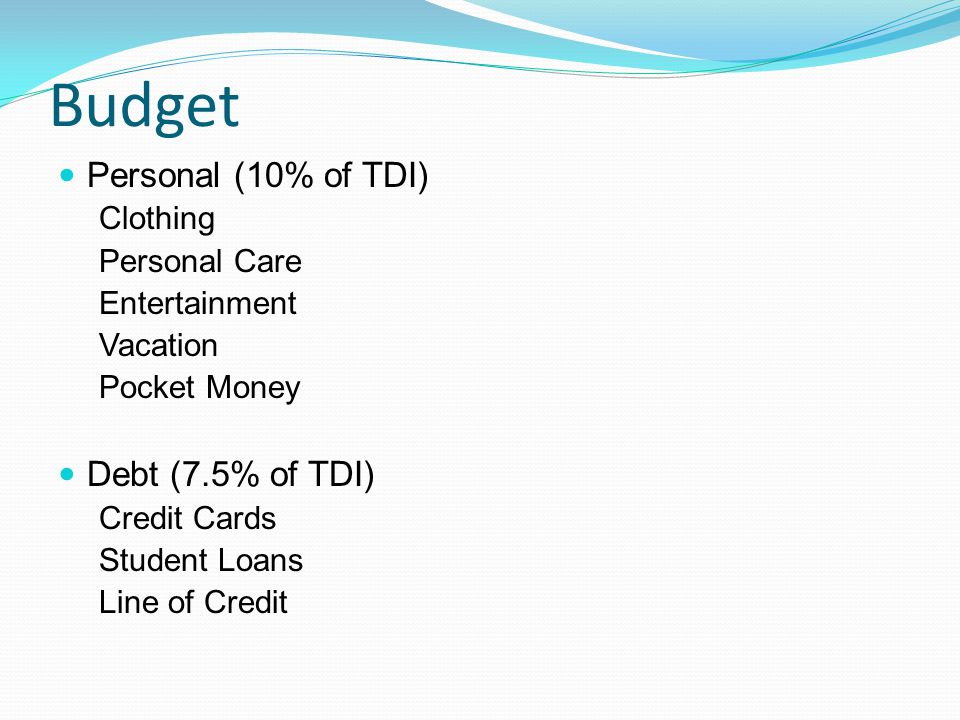 Budget Personal (10% of TDI) Clothing Personal Care Entertainment Vacation Pocket Money Debt (7.5% of TDI) Credit Cards Student Loans Line of Credit